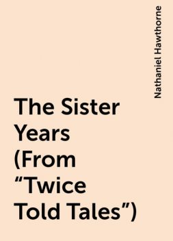 "The Sister Years (From ""Twice Told Tales""), Nathaniel Hawthorne"