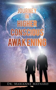 Journey in Higher Conscious Awakening, Marianne Maynard