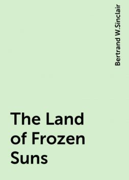 The Land of Frozen Suns, Bertrand W.Sinclair