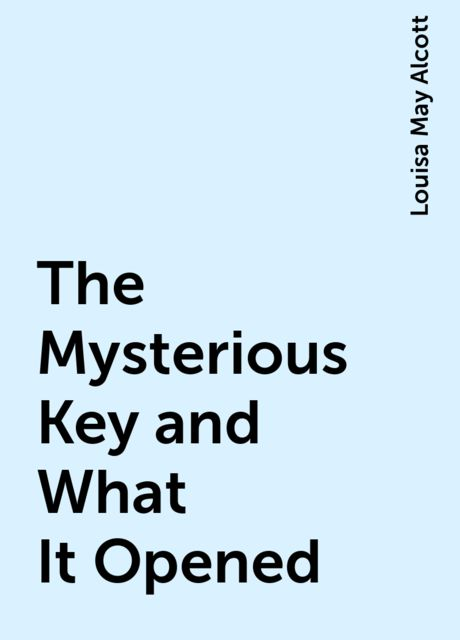 The Mysterious Key and What It Opened, Louisa May Alcott