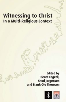 Witnessing to Christ in a Multi-Religious Context, Knud Jørgensen, Beate Fagerli, Frank-Ole Thoresen