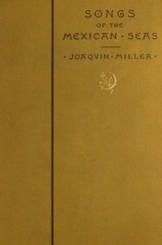 Songs of the Mexican Seas, Joaquin Miller
