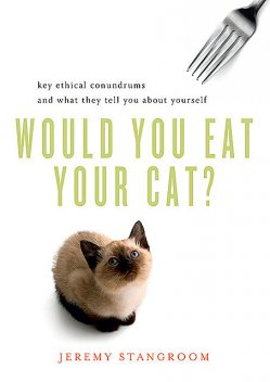 Would You Eat Your Cat?: Key Ethical Conundrums and What They Tell You About Yourself, Jeremy Stangroom
