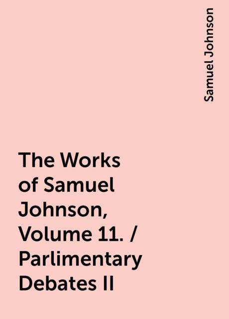 The Works of Samuel Johnson, Volume 11. / Parlimentary Debates II, Samuel Johnson
