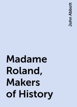 Madame Roland, Makers of History, John Abbott