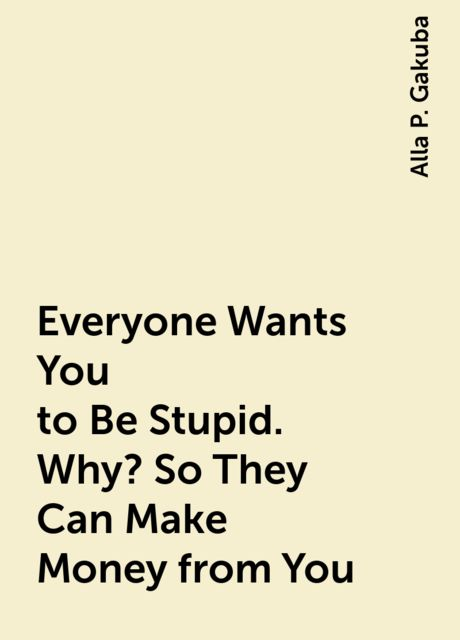 Everyone Wants You to Be Stupid. Why? So They Can Make Money from You, Alla P. Gakuba