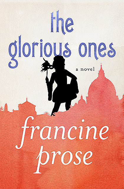 The Glorious Ones, Francine Prose