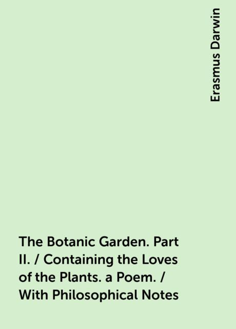 The Botanic Garden. Part II. / Containing the Loves of the Plants. a Poem. / With Philosophical Notes, Erasmus Darwin