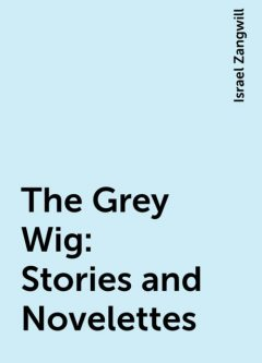The Grey Wig: Stories and Novelettes, Israel Zangwill