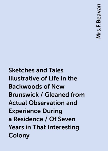 Sketches and Tales Illustrative of Life in the Backwoods of New Brunswick / Gleaned from Actual Observation and Experience During a Residence / Of Seven Years in That Interesting Colony,