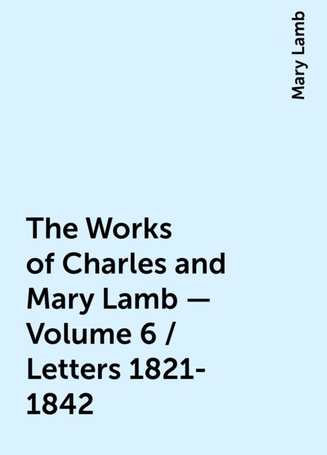 The Works of Charles and Mary Lamb — Volume 6 / Letters 1821-1842, Mary Lamb