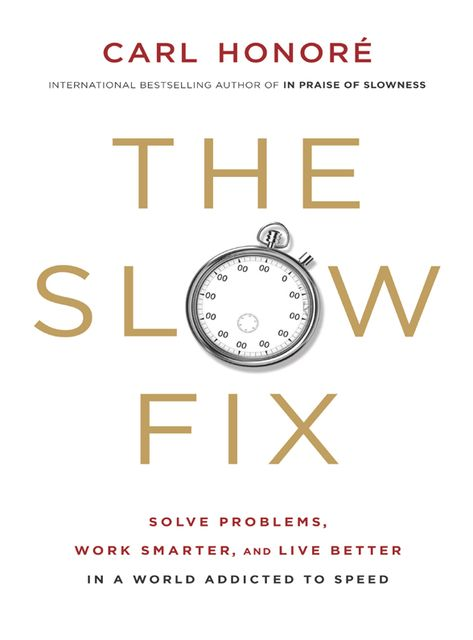 The Slow Fix: Solve Problems, Work Smarter and Live Better in a Fast World, Carl Honoré