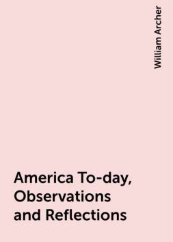 America To-day, Observations and Reflections, William Archer