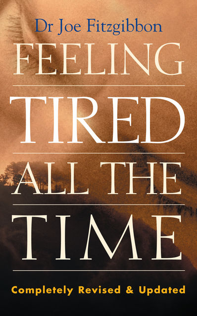 Feeling Tired All the Time – A Comprehensive Guide to the Common Causes of Fatigue and How to Treat Them, Joe Fitzgibbon