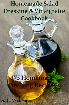Homemade Salad Dressing & Vinaigrette Cookbook: 175 Homemade Dressing Recipes! (Southern Cooking Recipes Book 29), Watson, S.L.