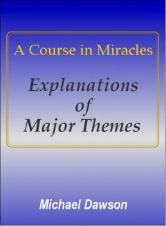 A Course in Miracles – Explanations of Major Themes, Michael Dawson