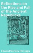 Reflections on the Rise and Fall of the Ancient Republicks, Edward Wortley Montagu