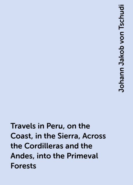 Travels in Peru, on the Coast, in the Sierra, Across the Cordilleras and the Andes, into the Primeval Forests, Johann Jakob von Tschudi