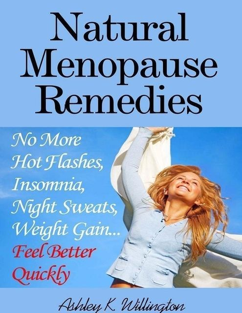 Natural Menopause Remedies: No More Hot Flashes, Insomnia, Night Sweats, Weight GainFeel Better Quickly!, Ashley K.Willington