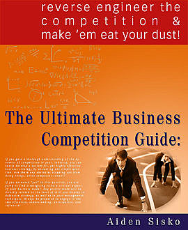The Ultimate Business Competition Guide : Reverse Engineer The Competition And Make 'em Eat Your Dust!, Aiden Sisko