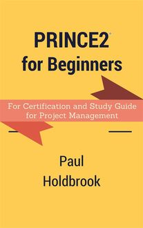 Prince2 for Beginners : For Certification and Study Guide for Project Management, Paul Holdbrook