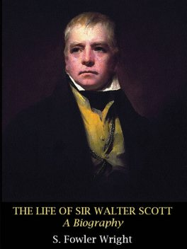 The Life of Sir Walter Scott: A Biography, S.Fowler Wright