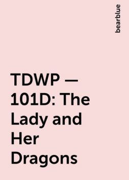 TDWP – 101D: The Lady and Her Dragons, bearblue