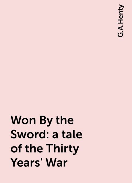 Won By the Sword : a tale of the Thirty Years' War, G.A.Henty
