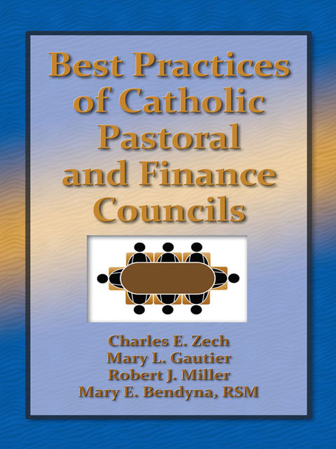 Best Practices of Catholic Pastoral and Finance Councils, Charles Zech, Mary Bendyna, Mary Gautier, Robert Miller