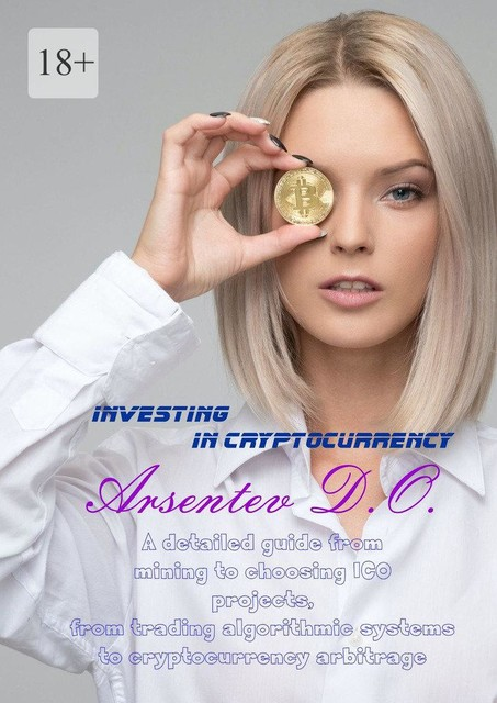 Investing in cryptocurrency. A detailed guide from mining to choosing ICO projects, from trading algorithmic systems to cryptocurrency arbitrage, Дмитрий Арсентьев