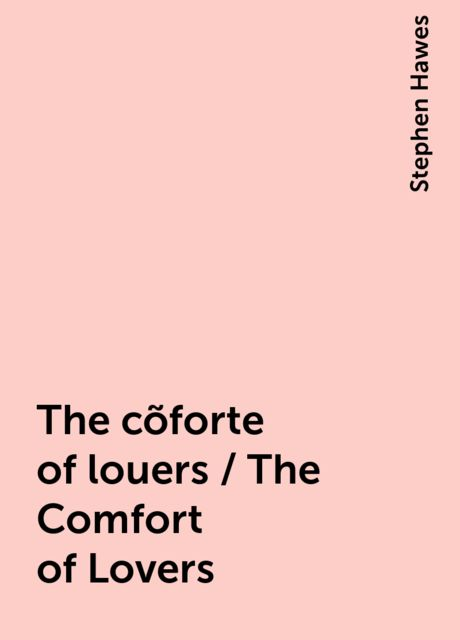The cõforte of louers / The Comfort of Lovers, Stephen Hawes