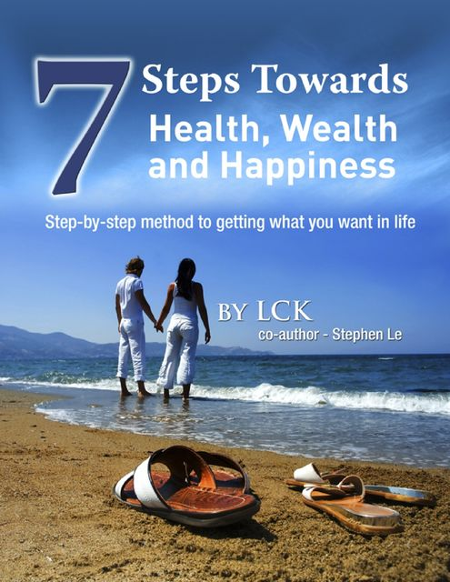 7 Steps Toward Health, Wealth and Happiness: Step-By-Step Method to Getting What You Want In Life, Stephen Le LCK