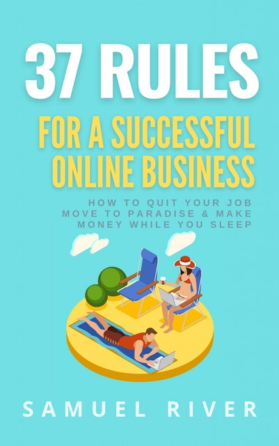 37 Rules for a Successful Online Business: How to Quit Your Job, Move to Paradise and Make Money while You Sleep, Samuel River