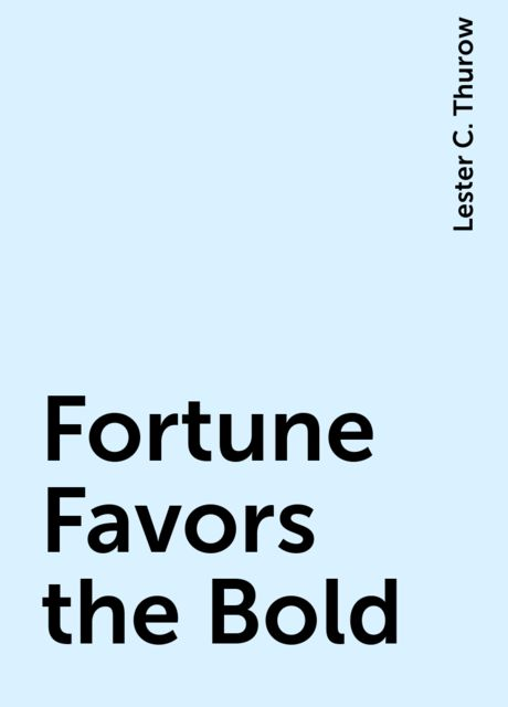 Fortune Favors the Bold, Lester C. Thurow