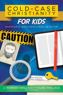 Cold-Case Christianity for Kids, J. Warner Wallace, Susie Wallace