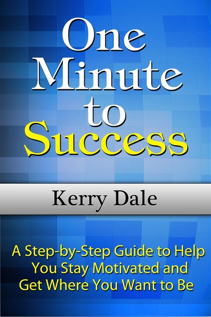 One Minute to Success: A Step-by-Step Guide to Help You Stay Motivated and Get Where You Want to Be, Kerry Dale