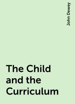 The Child and the Curriculum, John Dewey