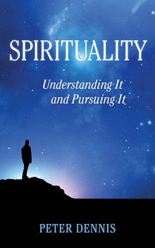 Spirituality: Understanding It and Pursuing It, Peter Dennis
