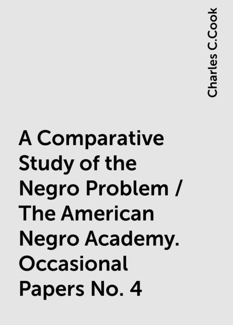 A Comparative Study of the Negro Problem / The American Negro Academy. Occasional Papers No. 4, Charles C.Cook