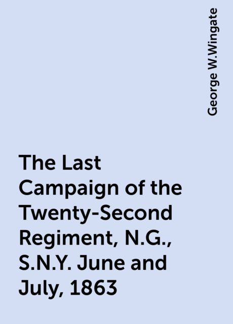 The Last Campaign of the Twenty-Second Regiment, N.G., S.N.Y. June and July, 1863, George W.Wingate