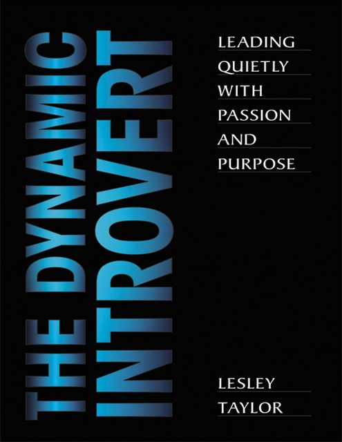 The Dynamic Introvert: Leading Quietly with Passion and Purpose, Lesley Taylor
