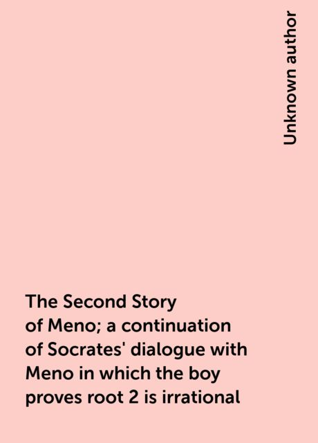 The Second Story of Meno; a continuation of Socrates' dialogue with Meno in which the boy proves root 2 is irrational,