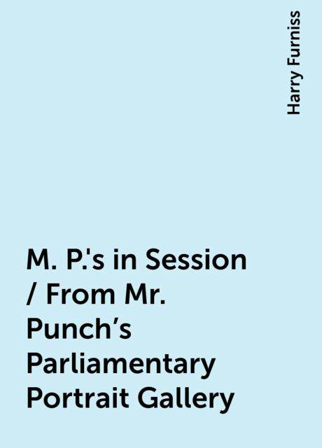 M. P.'s in Session / From Mr. Punch's Parliamentary Portrait Gallery, Harry Furniss