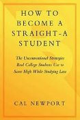 How to Become a Straight-A Student: The Unconventional Strategies Real College Students Use to Score High While Studying Less, Cal Newport