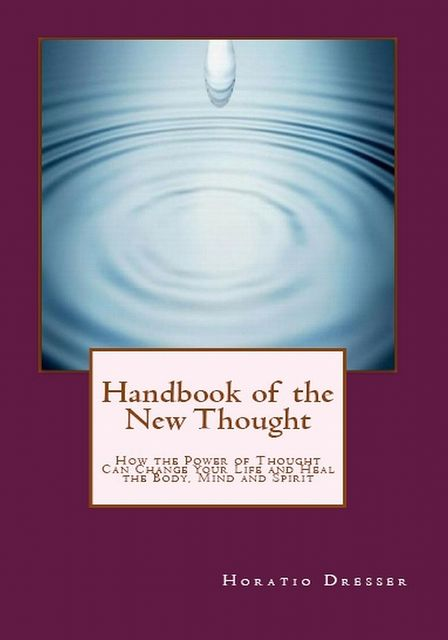 Handbook of the New Thought: How the Power of Thought Can Change Your Life and Heal the Body, Mind and Spirit, Horatio W. Dresser