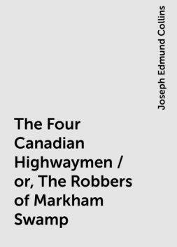 The Four Canadian Highwaymen / or, The Robbers of Markham Swamp, Joseph Edmund Collins