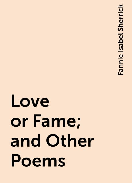 Love or Fame; and Other Poems, Fannie Isabel Sherrick