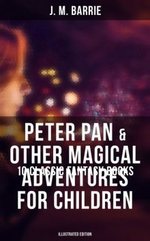 Peter Pan & Other Magical Adventures For Children – 10 Classic Fantasy Books (Illustrated Edition), J. M. Barrie