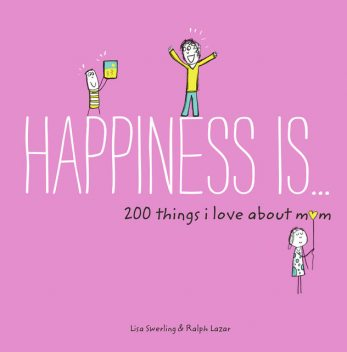 Happiness Is . . . 200 Things I Love About Mom, Lisa Swerling, Ralph Lazar
