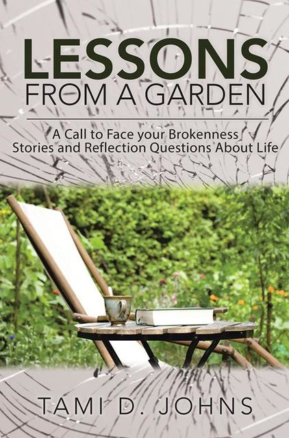 Lessons from a Garden: A Call to Face Your Brokenness Stories and Reflection Questions About Life, Tami D.Johns